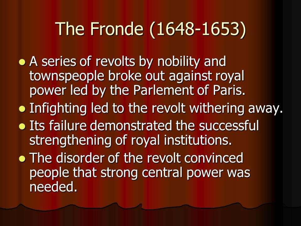 The Fronde (1648-1653) A series of revolts by nobility and townspeople broke out against royal power led by the Parlement of Paris.