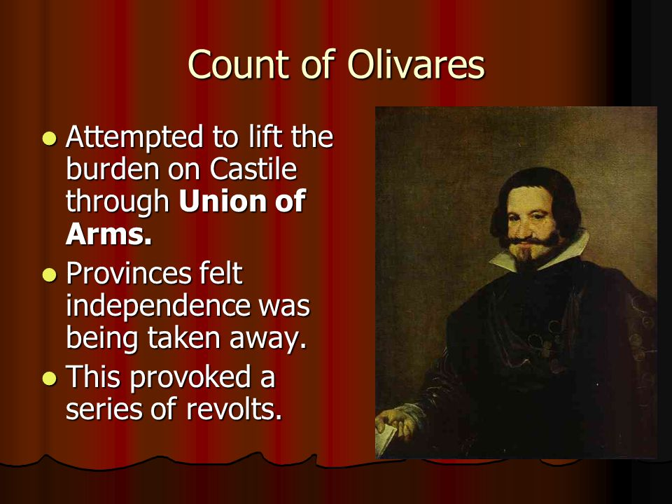 Count of Olivares Attempted to lift the burden on Castile through Union of Arms. Provinces felt independence was being taken away.