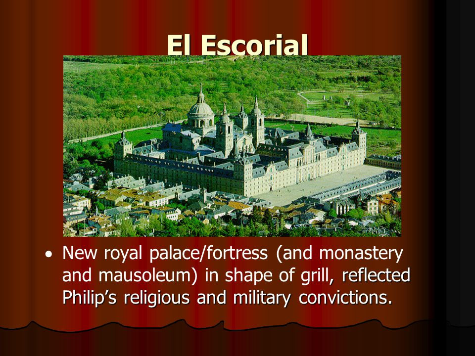 El Escorial New royal palace/fortress (and monastery and mausoleum) in shape of grill, reflected Philip's religious and military convictions.
