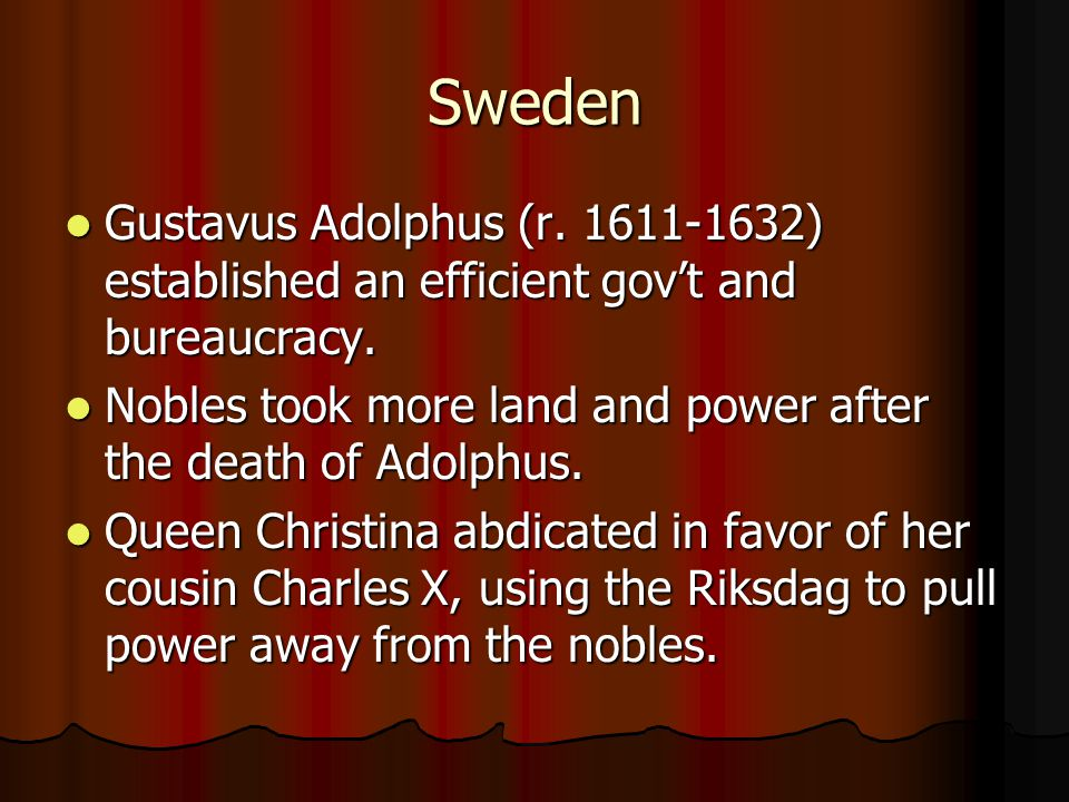 Sweden Gustavus Adolphus (r. 1611-1632) established an efficient gov't and bureaucracy. Nobles took more land and power after the death of Adolphus.