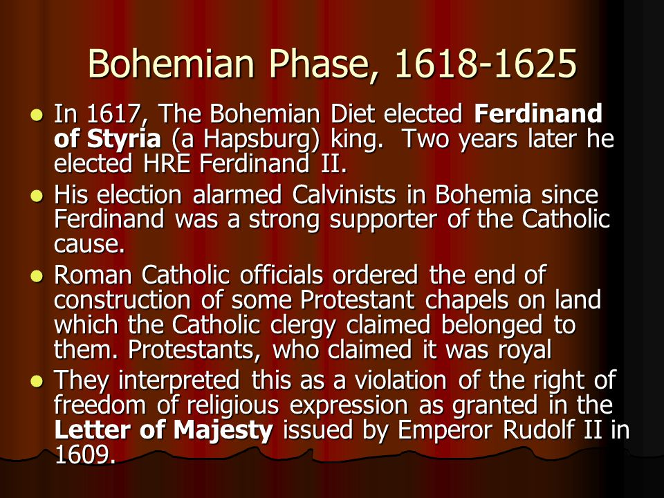 Bohemian Phase, 1618-1625 In 1617, The Bohemian Diet elected Ferdinand of Styria (a Hapsburg) king. Two years later he elected HRE Ferdinand II.