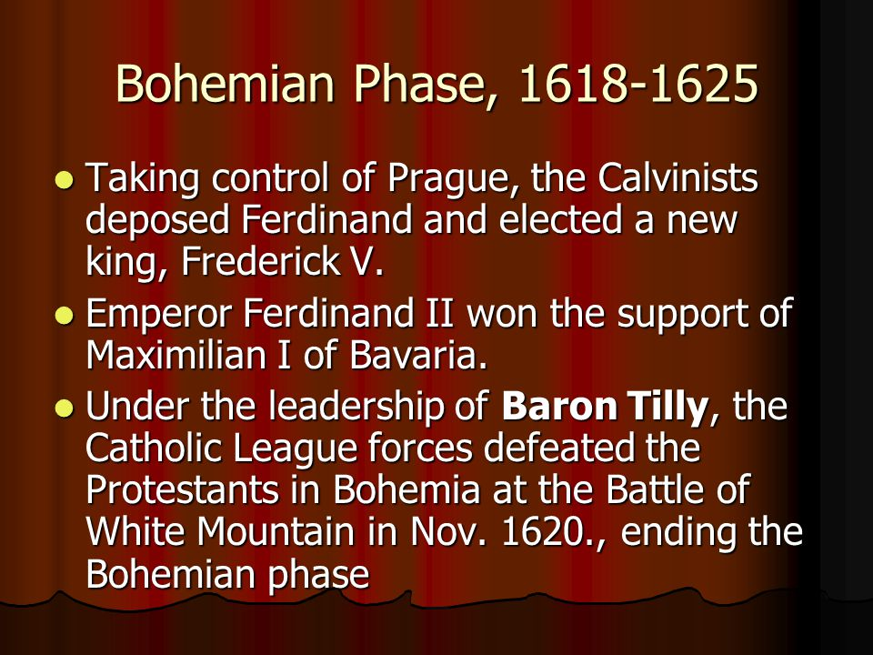 Bohemian Phase, 1618-1625 Taking control of Prague, the Calvinists deposed Ferdinand and elected a new king, Frederick V.