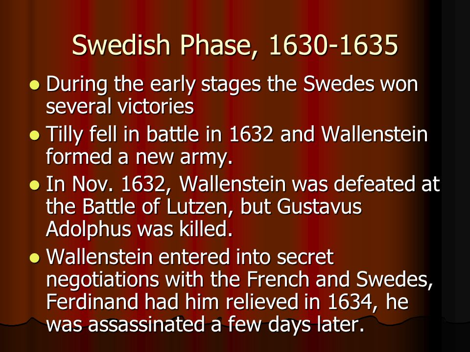 Swedish Phase, 1630-1635 During the early stages the Swedes won several victories. Tilly fell in battle in 1632 and Wallenstein formed a new army.