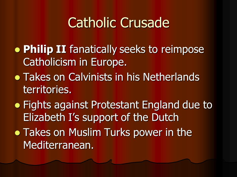 Catholic Crusade Philip II fanatically seeks to reimpose Catholicism in Europe. Takes on Calvinists in his Netherlands territories.