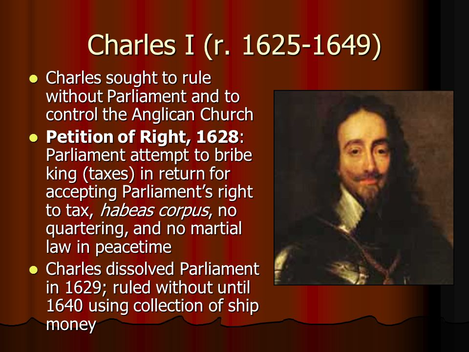 Charles I (r. 1625-1649) Charles sought to rule without Parliament and to control the Anglican Church.