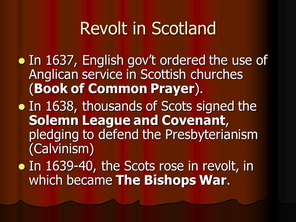 Revolt in Scotland In 1637, English gov't ordered the use of Anglican service in Scottish churches (Book of Common Prayer).