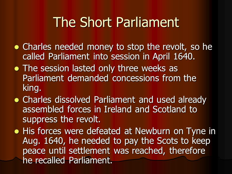 The Short Parliament Charles needed money to stop the revolt, so he called Parliament into session in April 1640.