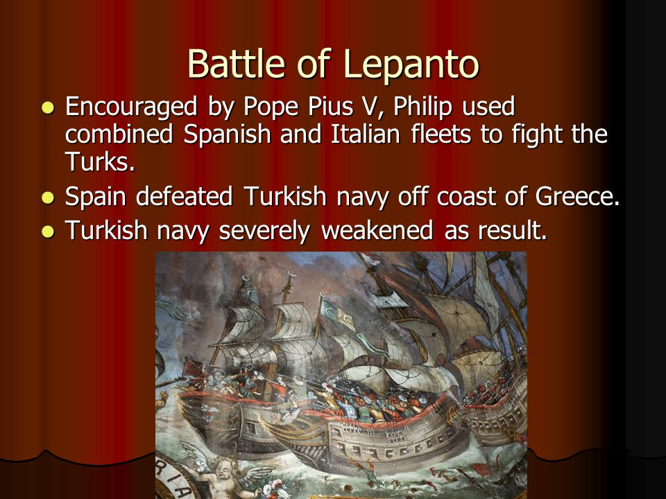 Battle of Lepanto Encouraged by Pope Pius V, Philip used combined Spanish and Italian fleets to fight the Turks.
