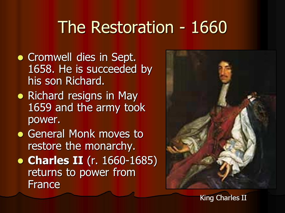 The Restoration - 1660 Cromwell dies in Sept. 1658. He is succeeded by his son Richard. Richard resigns in May 1659 and the army took power.