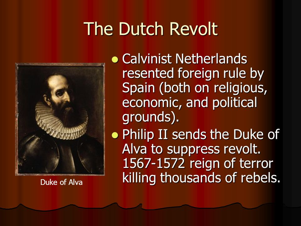 The Dutch Revolt Calvinist Netherlands resented foreign rule by Spain (both on religious, economic, and political grounds).