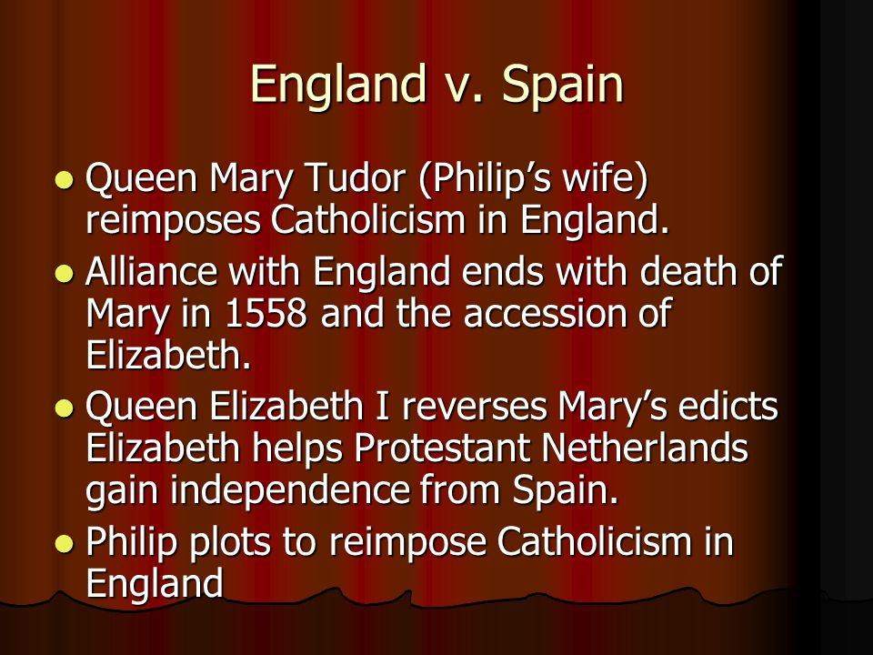 England v. Spain Queen Mary Tudor (Philip's wife) reimposes Catholicism in England.