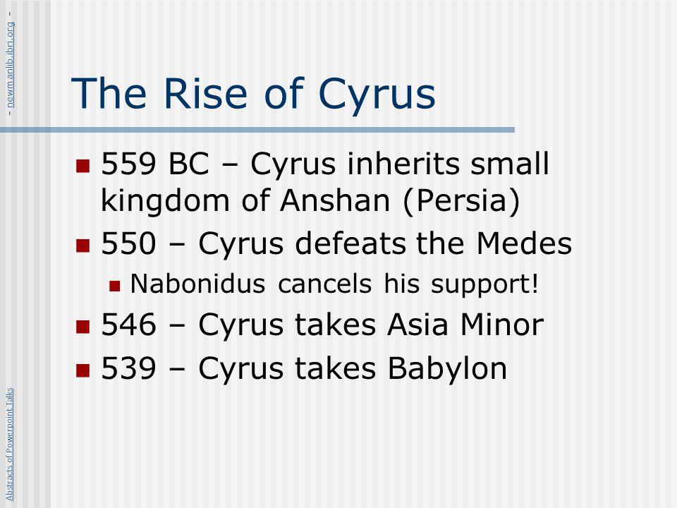 - newmanlib.ibri.org - The Rise of Cyrus. 559 BC – Cyrus inherits small kingdom of Anshan (Persia)