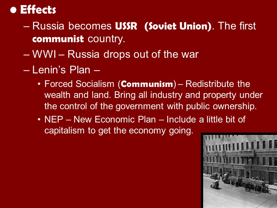 Effects Russia becomes USSR (Soviet Union). The first communist country. WWI – Russia drops out of the war.
