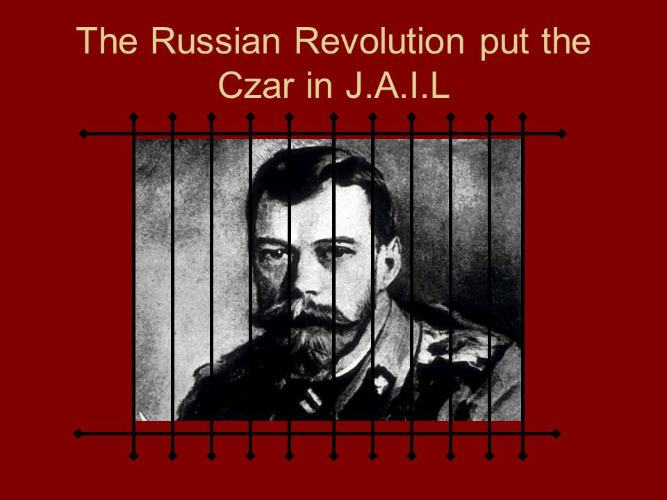 The Russian Revolution put the Czar in J.A.I.L