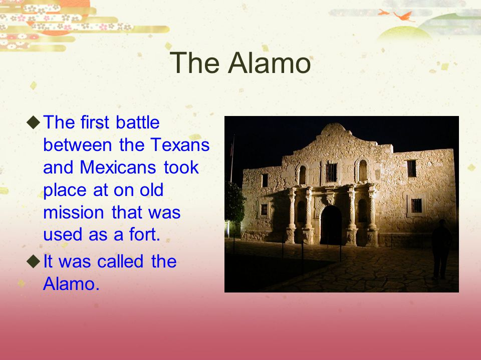 The Alamo The first battle between the Texans and Mexicans took place at on old mission that was used as a fort.