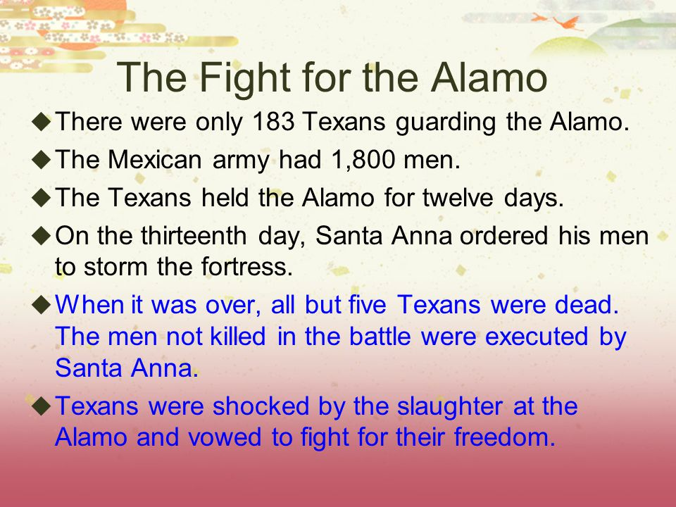 The Fight for the Alamo There were only 183 Texans guarding the Alamo.