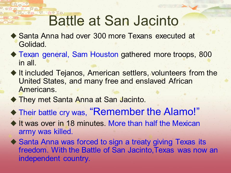 Battle at San Jacinto Santa Anna had over 300 more Texans executed at Golidad. Texan general, Sam Houston gathered more troops, 800 in all.