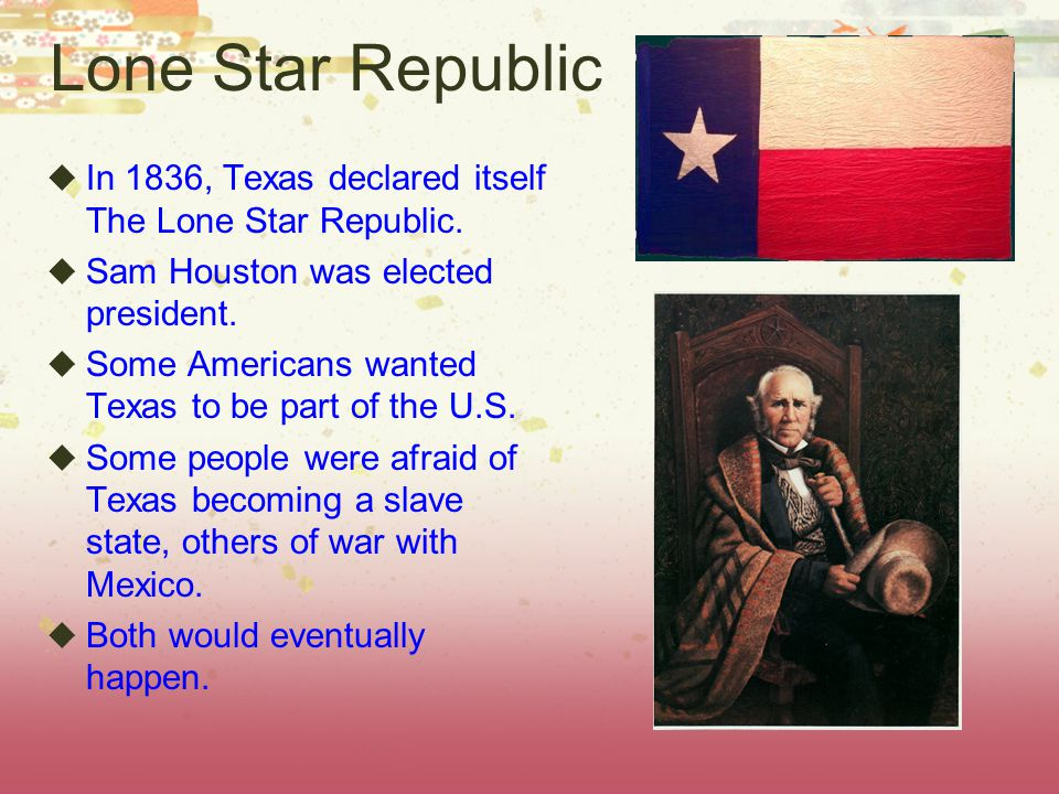 Lone Star Republic In 1836, Texas declared itself The Lone Star Republic. Sam Houston was elected president.