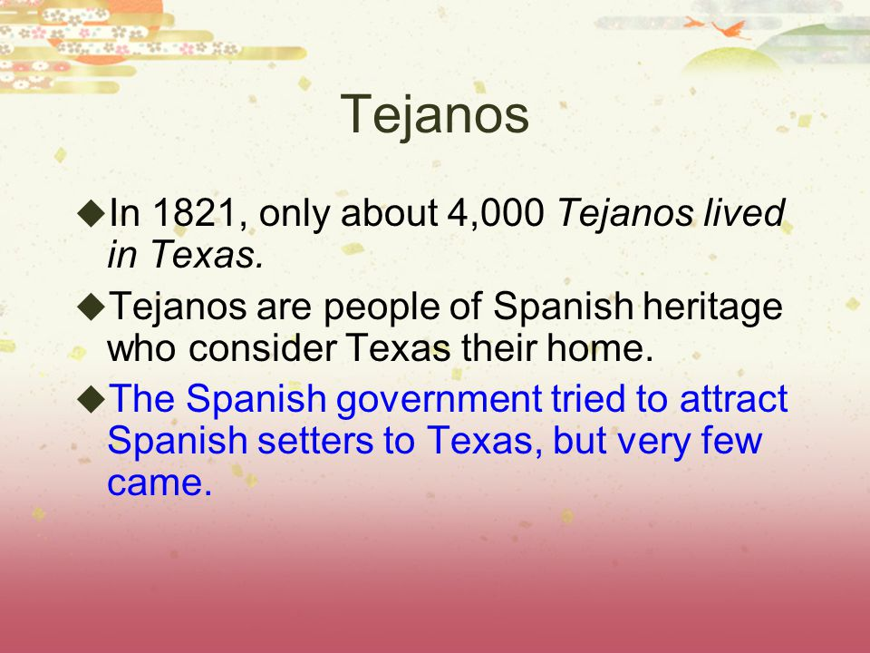 Tejanos In 1821, only about 4,000 Tejanos lived in Texas.