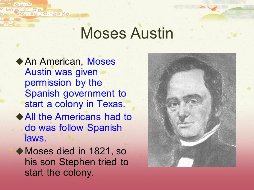 Moses Austin An American, Moses Austin was given permission by the Spanish government to start a colony in Texas.