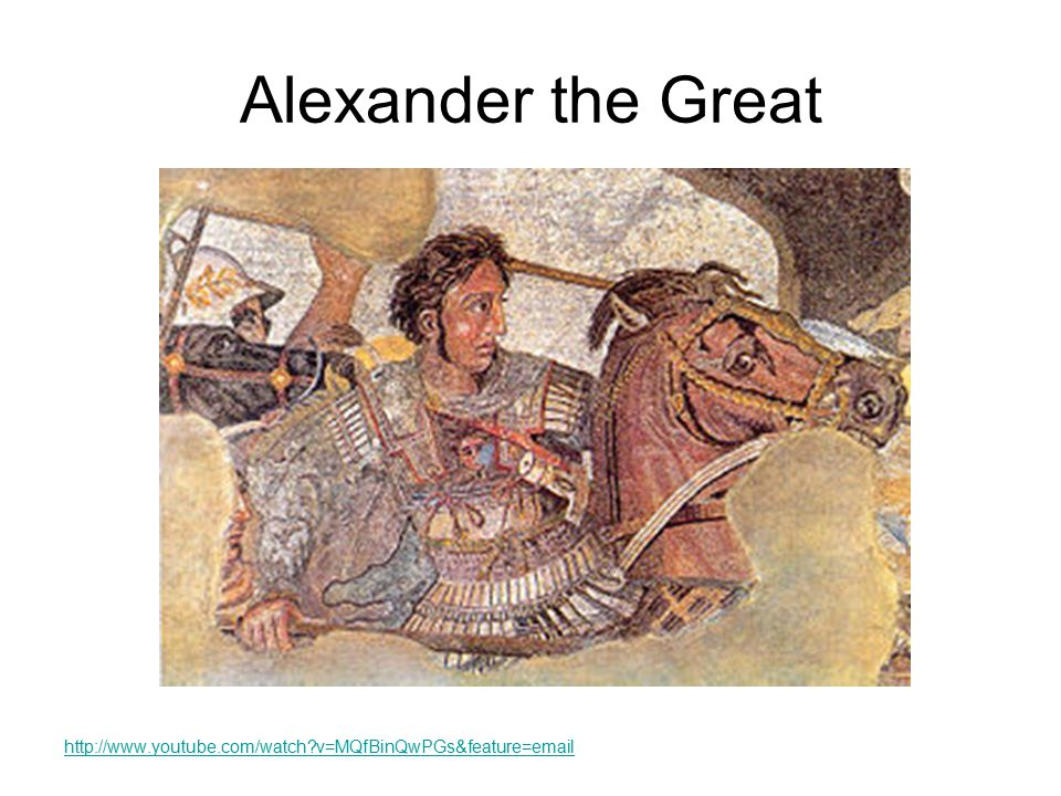 Alexander the Great http://www.youtube.com/watch v=MQfBinQwPGs&feature=email