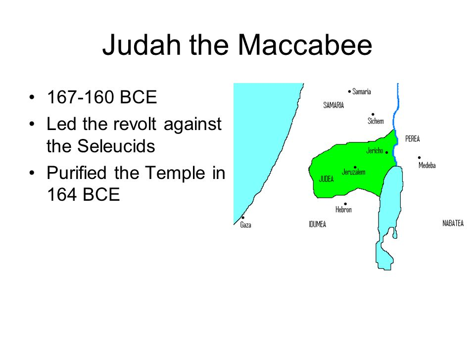 Judah the Maccabee 167-160 BCE Led the revolt against the Seleucids