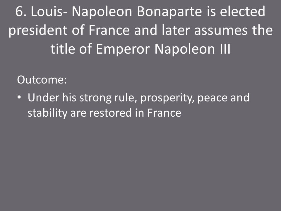 6. Louis- Napoleon Bonaparte is elected president of France and later assumes the title of Emperor Napoleon III