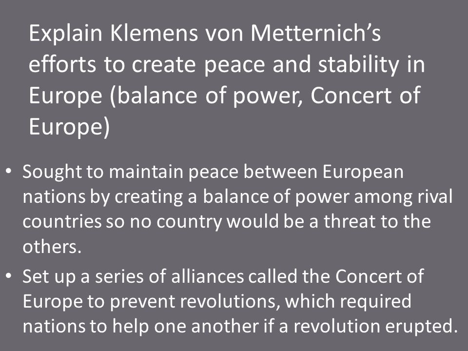 Explain Klemens von Metternich's efforts to create peace and stability in Europe (balance of power, Concert of Europe)