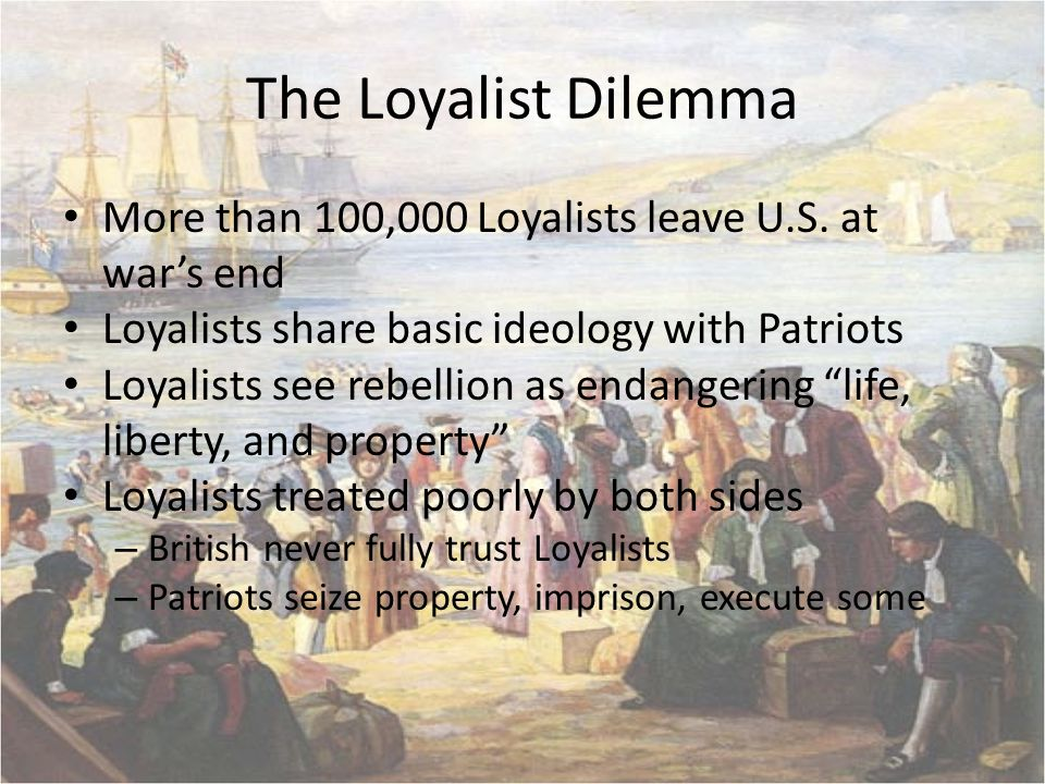 The Loyalist Dilemma More than 100,000 Loyalists leave U.S. at war's end. Loyalists share basic ideology with Patriots.