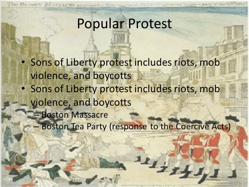 Popular Protest Sons of Liberty protest includes riots, mob violence, and boycotts. Boston Massacre.