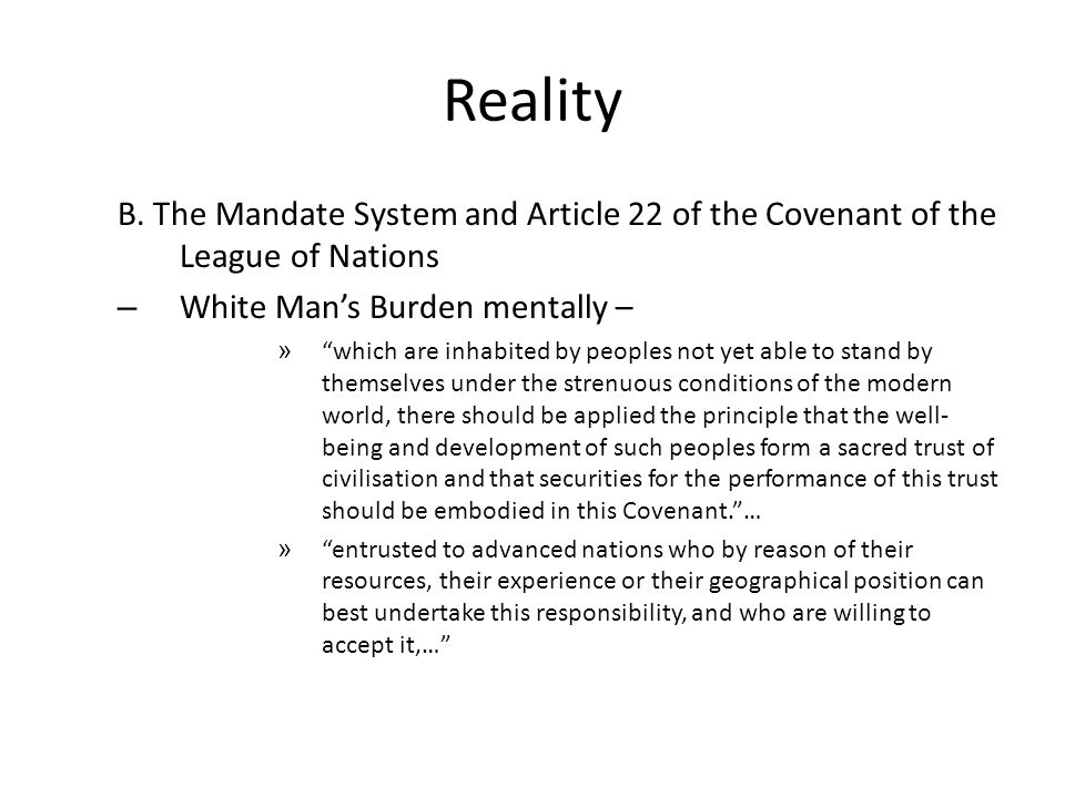 Reality B. The Mandate System and Article 22 of the Covenant of the League of Nations. White Man's Burden mentally –