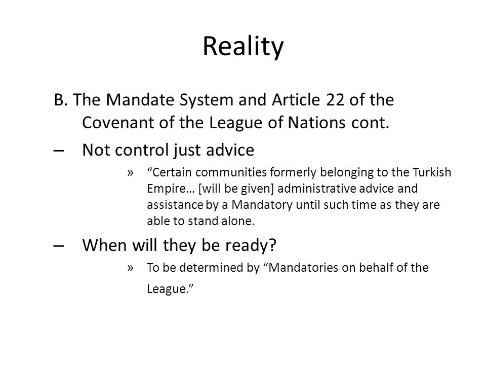 Reality B. The Mandate System and Article 22 of the Covenant of the League of Nations cont. Not control just advice.