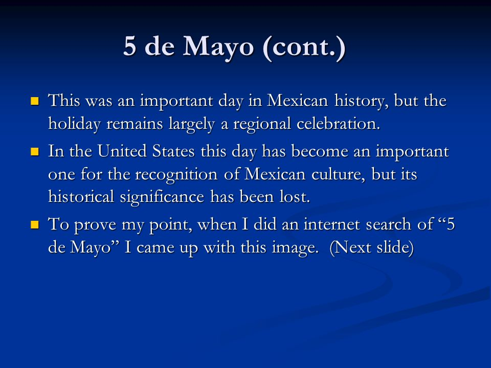 5 de Mayo (cont.) This was an important day in Mexican history, but the holiday remains largely a regional celebration.
