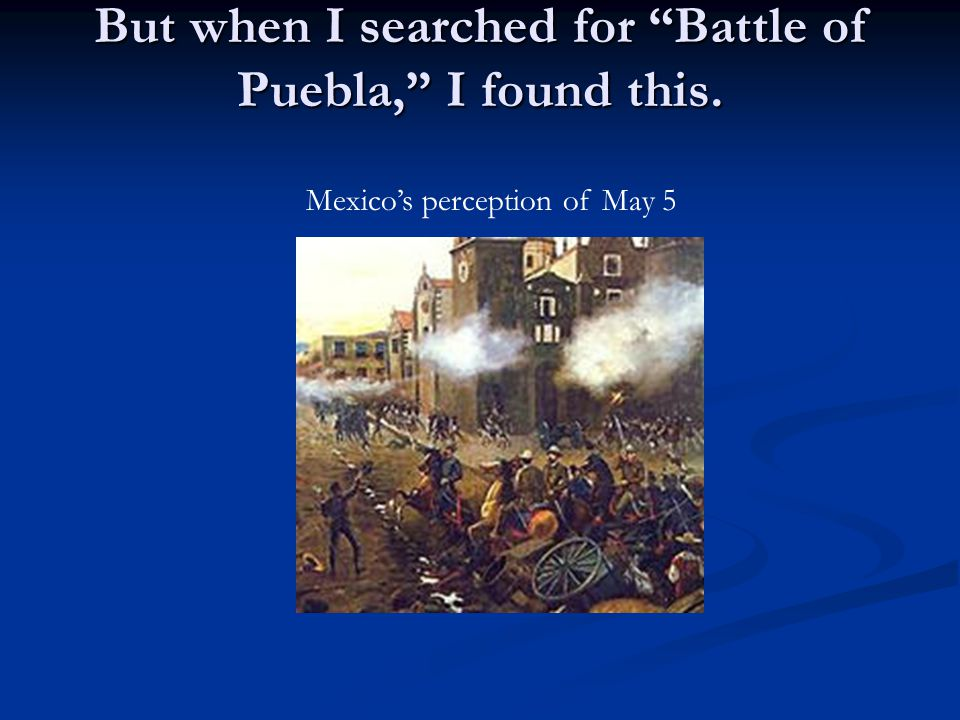 But when I searched for Battle of Puebla, I found this.