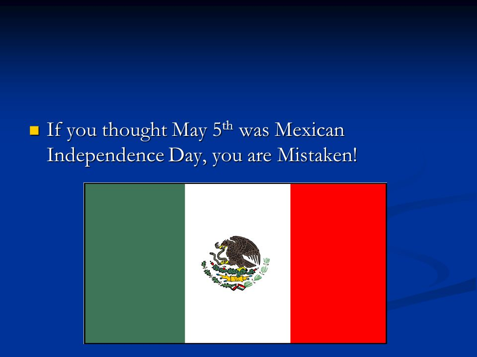 If you thought May 5th was Mexican Independence Day, you are Mistaken!