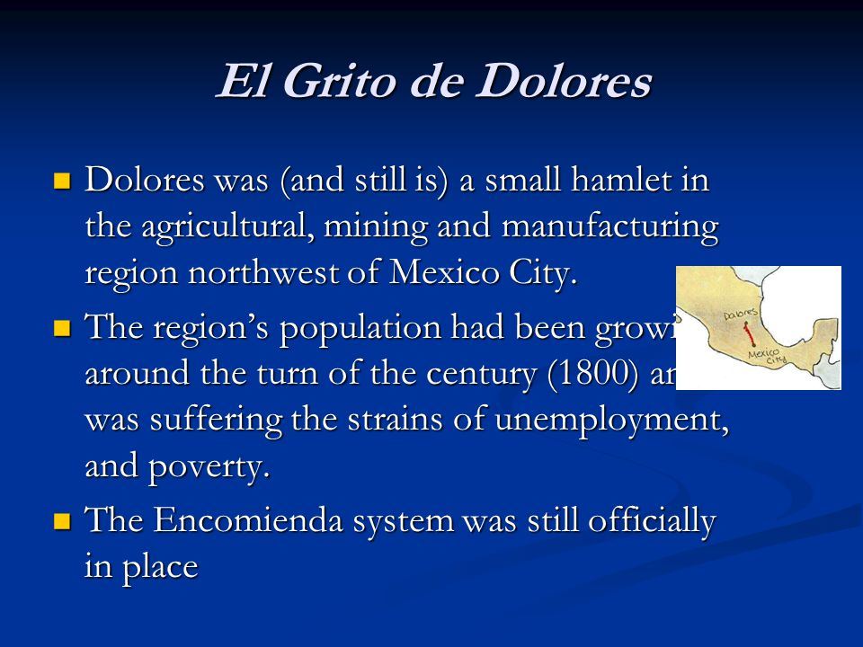 El Grito de Dolores Dolores was (and still is) a small hamlet in the agricultural, mining and manufacturing region northwest of Mexico City.