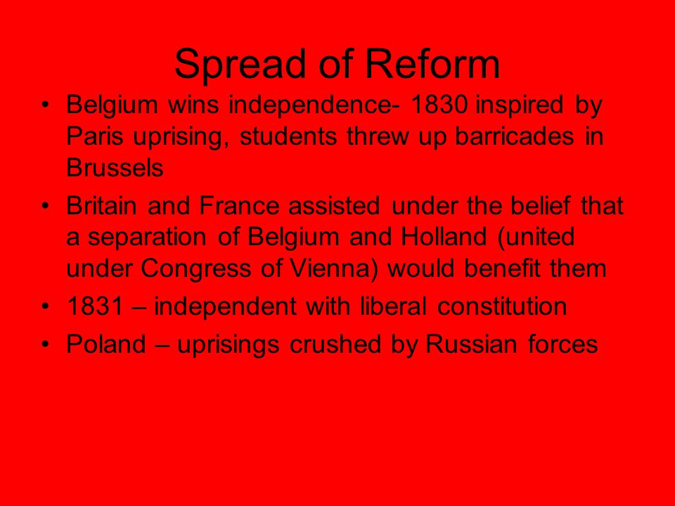 Spread of Reform Belgium wins independence- 1830 inspired by Paris uprising, students threw up barricades in Brussels.