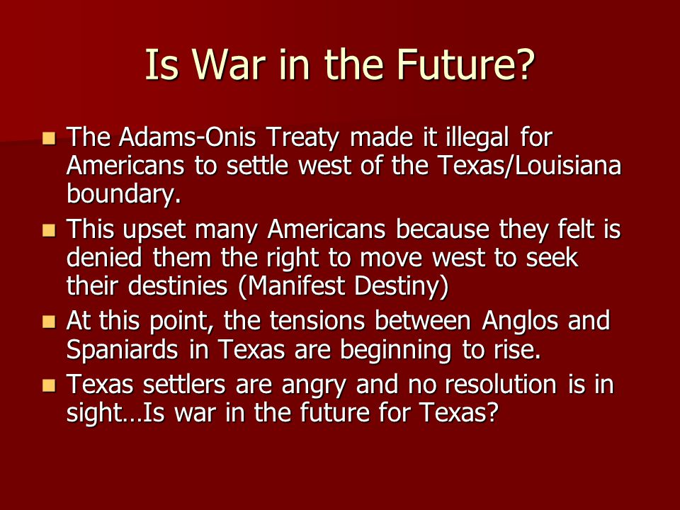 Is War in the Future The Adams-Onis Treaty made it illegal for Americans to settle west of the Texas/Louisiana boundary.