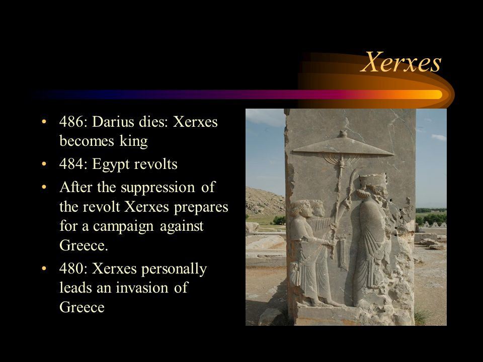 Xerxes 486: Darius dies: Xerxes becomes king 484: Egypt revolts