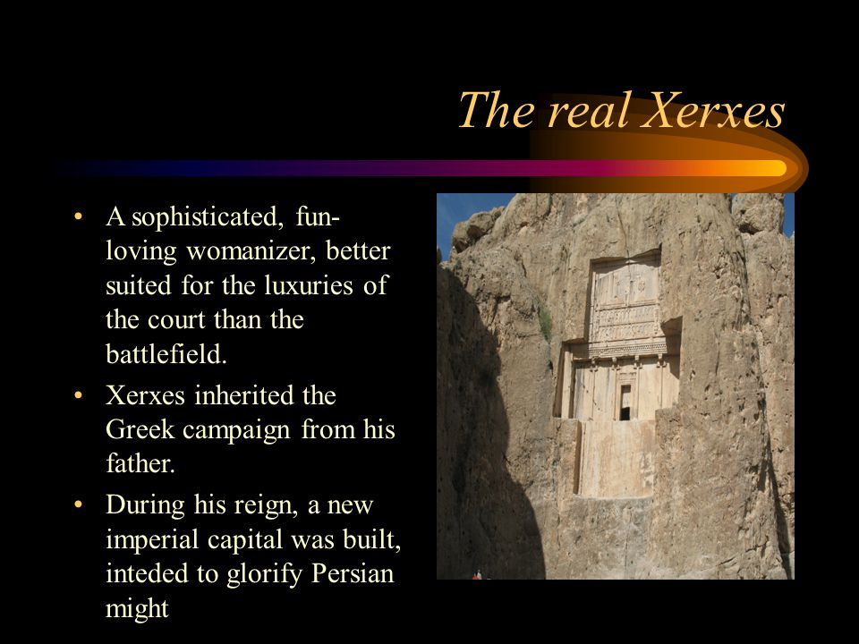 The real Xerxes A sophisticated, fun-loving womanizer, better suited for the luxuries of the court than the battlefield.