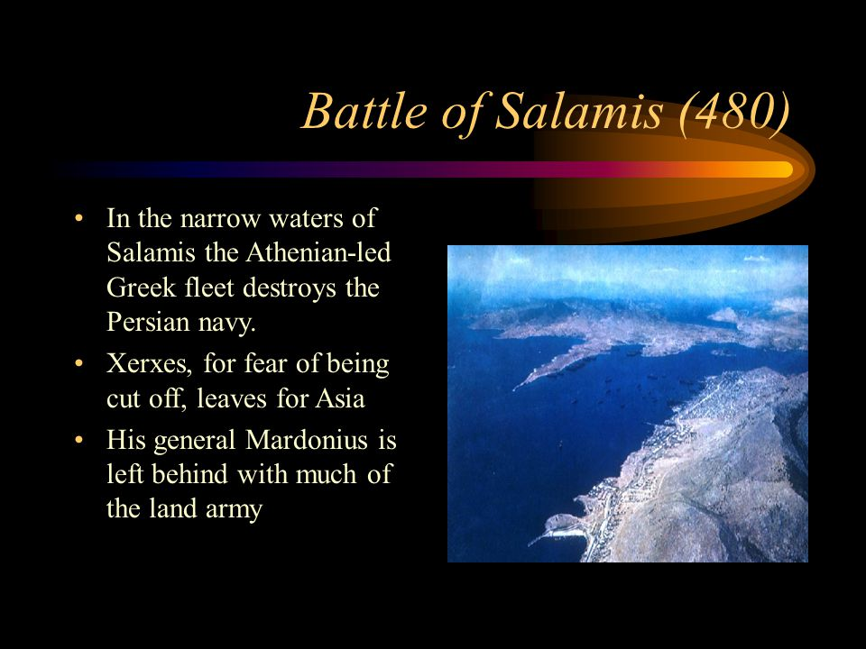 Battle of Salamis (480) In the narrow waters of Salamis the Athenian-led Greek fleet destroys the Persian navy.