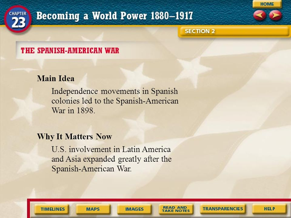 Main Idea Independence movements in Spanish colonies led to the Spanish-American War in 1898. Why It Matters Now.