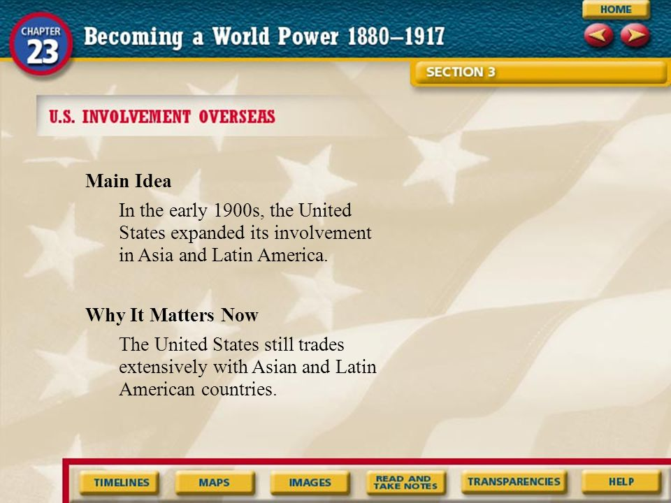 Main Idea In the early 1900s, the United States expanded its involvement in Asia and Latin America.