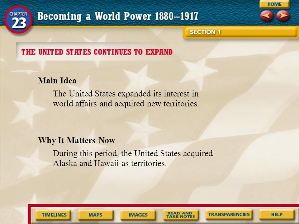 Main Idea The United States expanded its interest in world affairs and acquired new territories. Why It Matters Now.