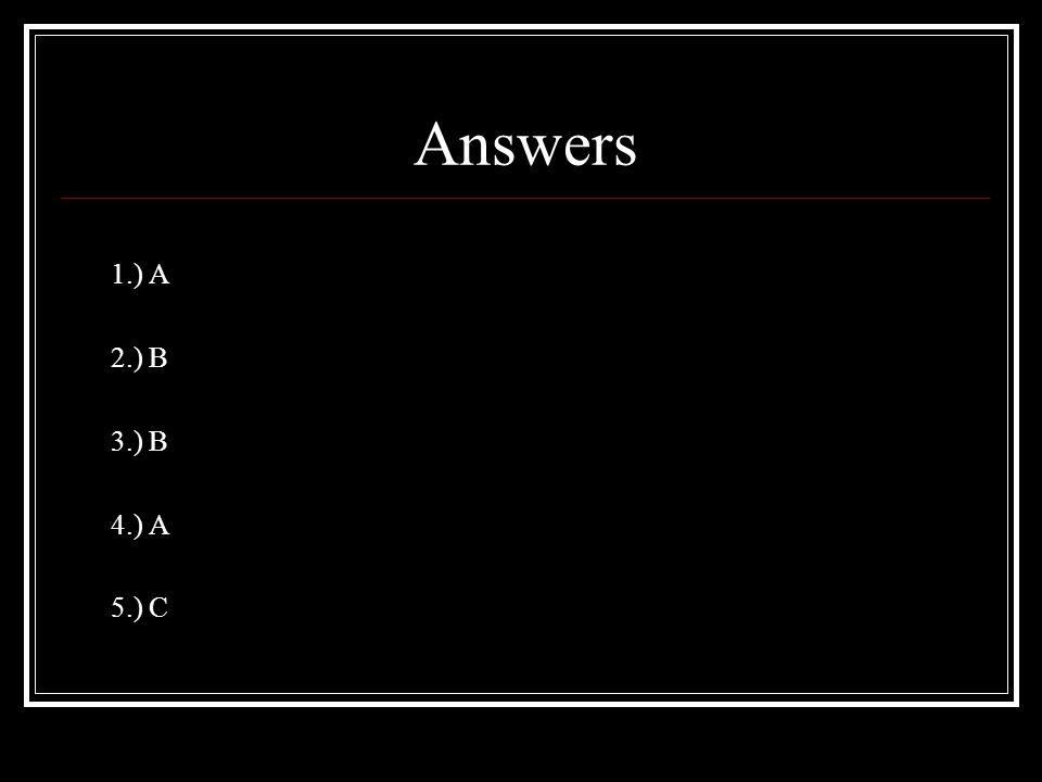 Answers 1.) A 2.) B 3.) B 4.) A 5.) C