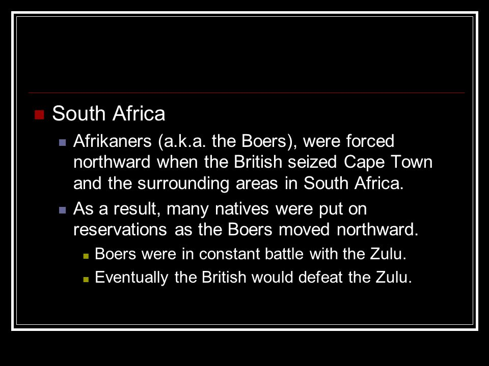 South Africa Afrikaners (a.k.a. the Boers), were forced northward when the British seized Cape Town and the surrounding areas in South Africa.