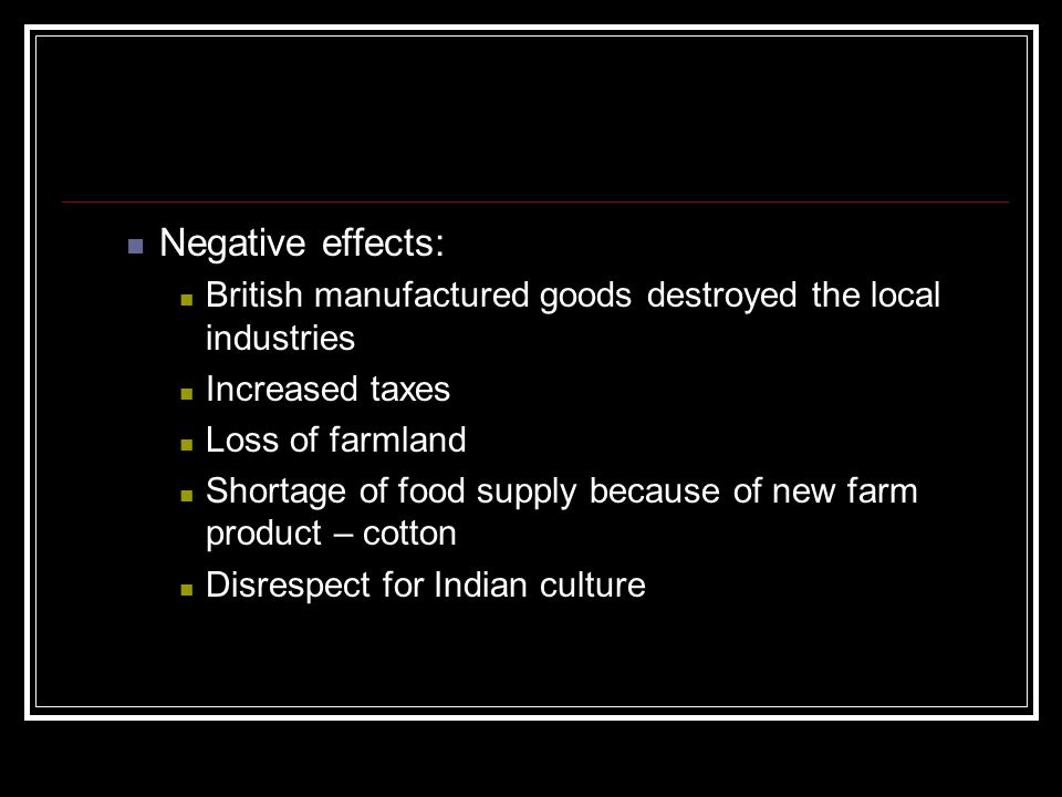 Negative effects: British manufactured goods destroyed the local industries. Increased taxes. Loss of farmland.