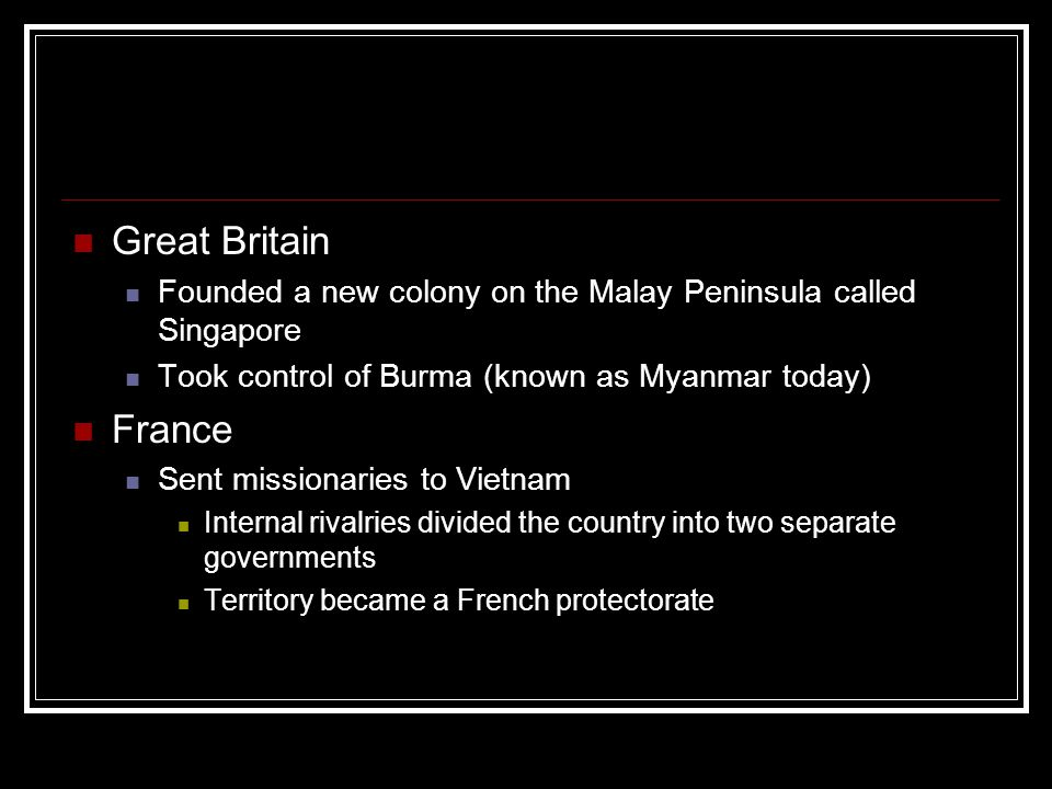 Great Britain Founded a new colony on the Malay Peninsula called Singapore. Took control of Burma (known as Myanmar today)