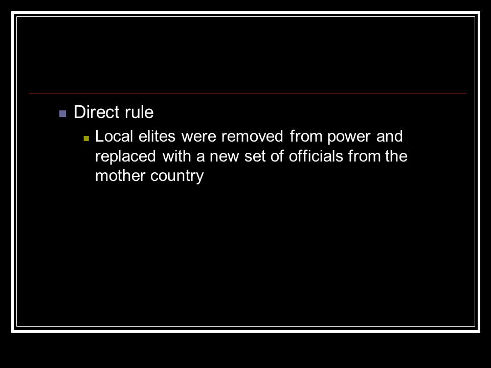 Direct rule Local elites were removed from power and replaced with a new set of officials from the mother country.