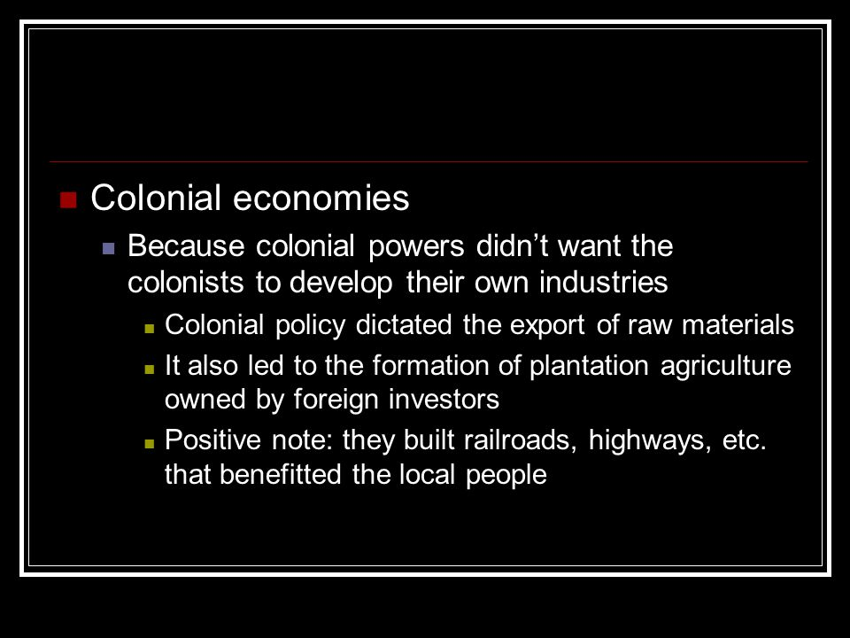 Colonial economies Because colonial powers didn't want the colonists to develop their own industries.